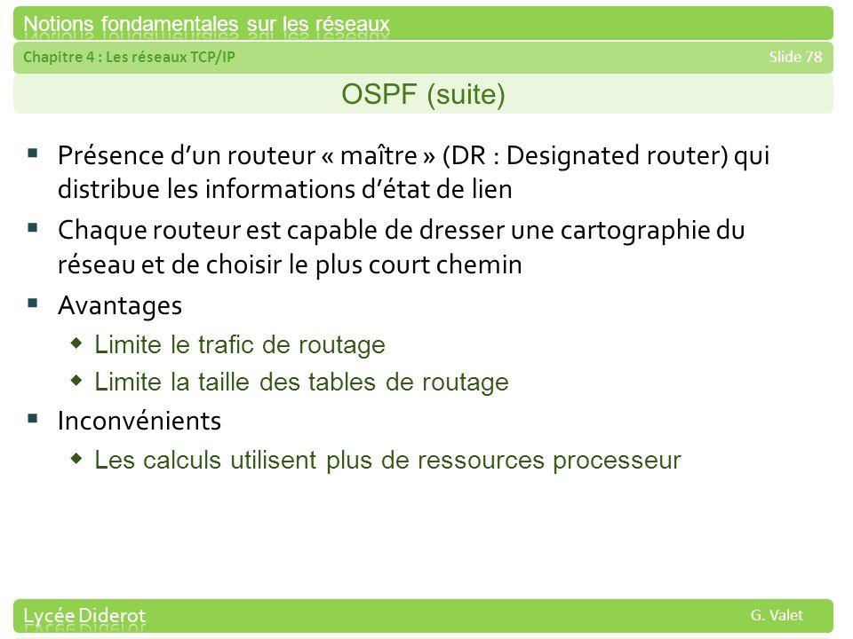 Chapitre 4 : Les réseaux TCP/IPSlide 78 G. Valet OSPF (suite) Présence dun routeur « maître » (DR : Designated router) qui distribue les informations