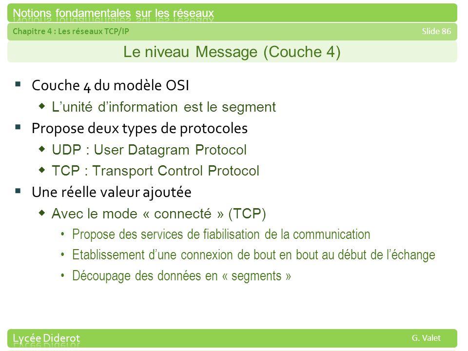 Chapitre 4 : Les réseaux TCP/IPSlide 86 G. Valet Le niveau Message (Couche 4) Couche 4 du modèle OSI Lunité dinformation est le segment Propose deux t