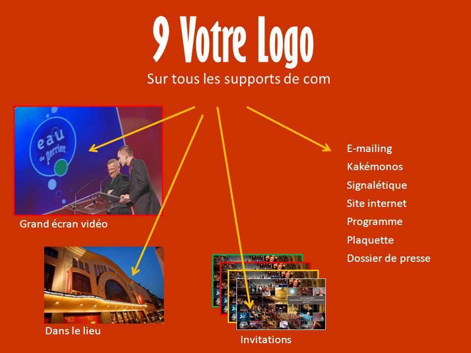 9 Votre Logo Sur tous les supports de com Grand écran vidéo Invitations E-mailing Kakémonos Signalétique Site internet Programme Plaquette Dossier de presse Dans le lieu