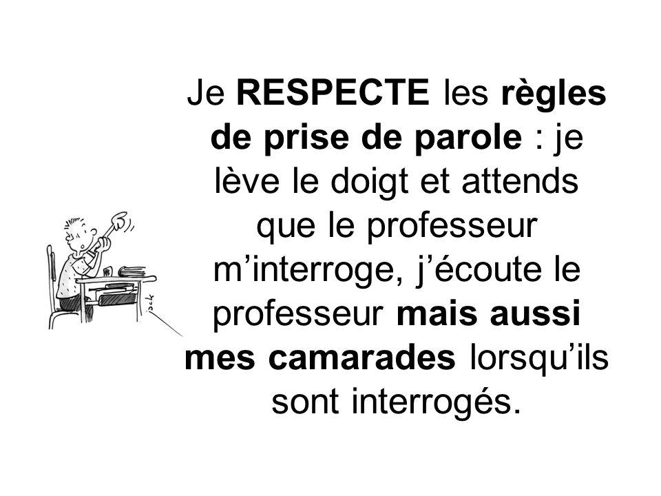 Je RESPECTE les règles de prise de parole : je lève le doigt et attends que le professeur minterroge, jécoute le professeur mais aussi mes camarades lorsquils sont interrogés.