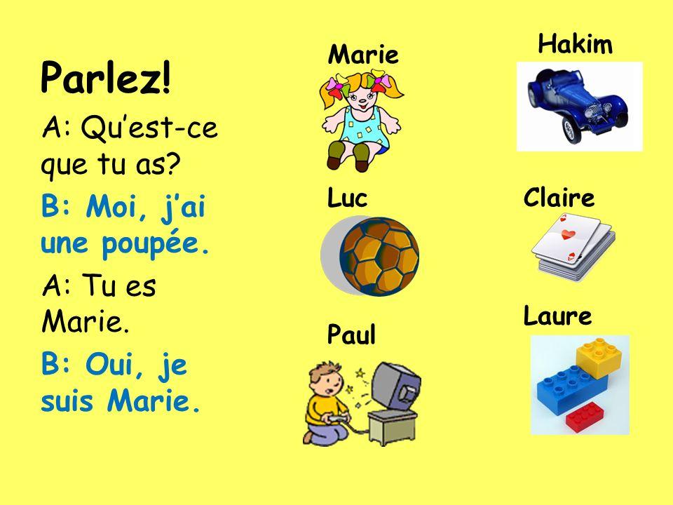 Parlez! A: Quest-ce que tu as? B: Moi, jai une poupée. A: Tu es Marie. B: Oui, je suis Marie. Marie Hakim LucClaire Laure Paul