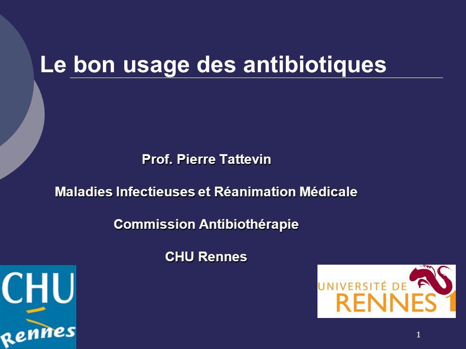 1 Le bon usage des antibiotiques Prof. Pierre Tattevin Maladies Infectieuses et Réanimation Médicale Commission Antibiothérapie CHU Rennes