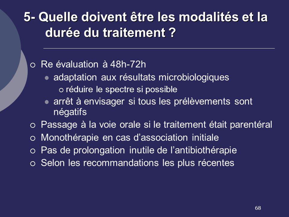 68 5- Quelle doivent être les modalités et la durée du traitement ? Re évaluation à 48h-72h adaptation aux résultats microbiologiques réduire le spect