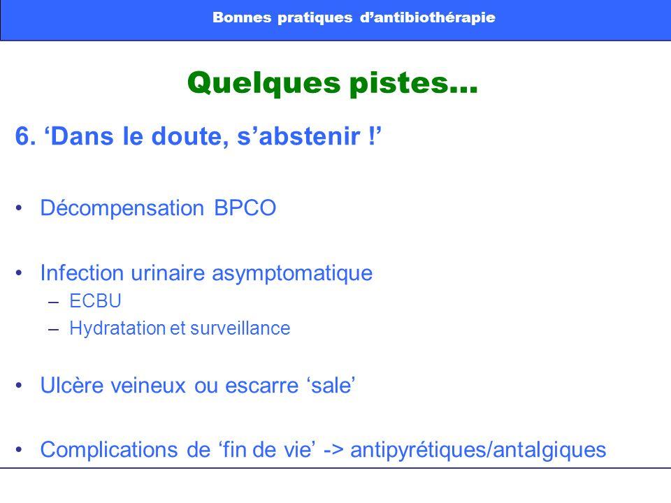 Quelques pistes… 6. Dans le doute, sabstenir ! Décompensation BPCO Infection urinaire asymptomatique –ECBU –Hydratation et surveillance Ulcère veineux
