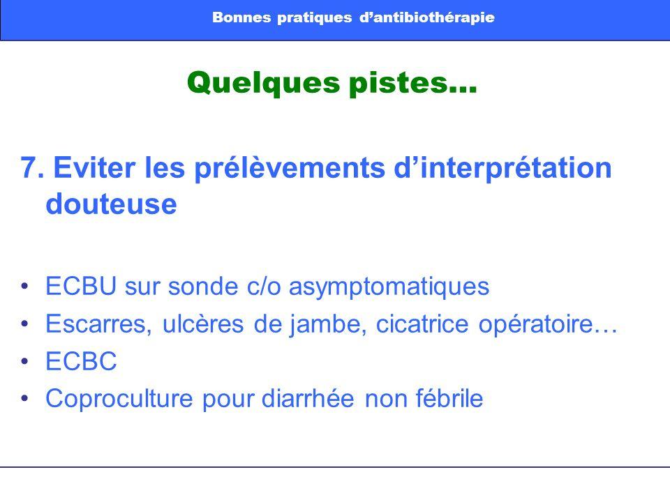 Quelques pistes… 7. Eviter les prélèvements dinterprétation douteuse ECBU sur sonde c/o asymptomatiques Escarres, ulcères de jambe, cicatrice opératoi