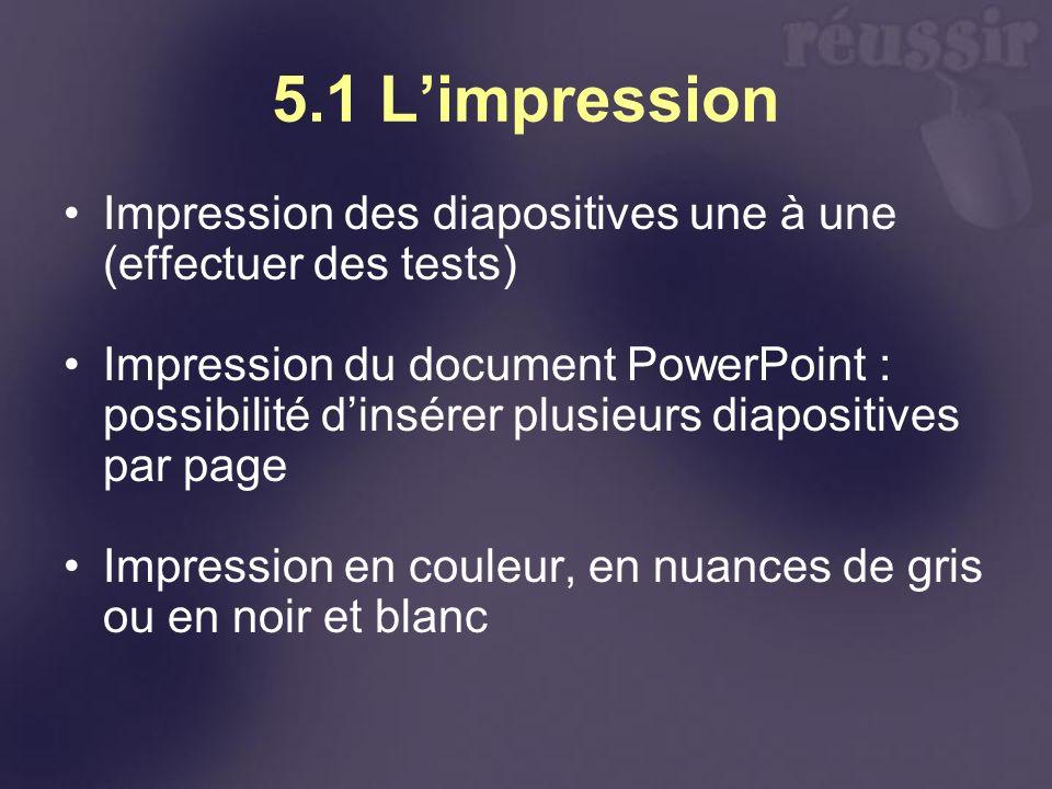 5.1 Limpression Impression des diapositives une à une (effectuer des tests) Impression du document PowerPoint : possibilité dinsérer plusieurs diaposi