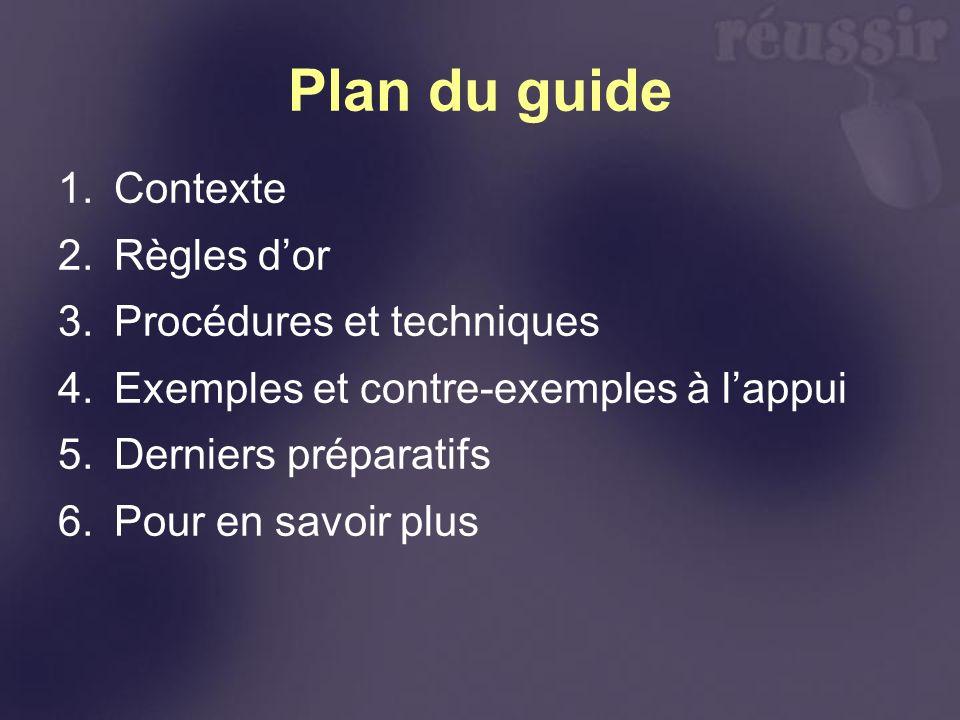 Plan du guide 1.Contexte 2.Règles dor 3.Procédures et techniques 4.Exemples et contre-exemples à lappui 5.Derniers préparatifs 6.Pour en savoir plus