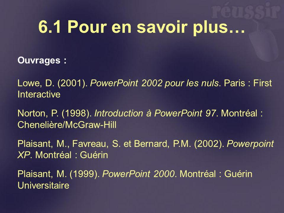 6.1 Pour en savoir plus… Ouvrages : Lowe, D. (2001). PowerPoint 2002 pour les nuls. Paris : First Interactive Norton, P. (1998). Introduction à PowerP
