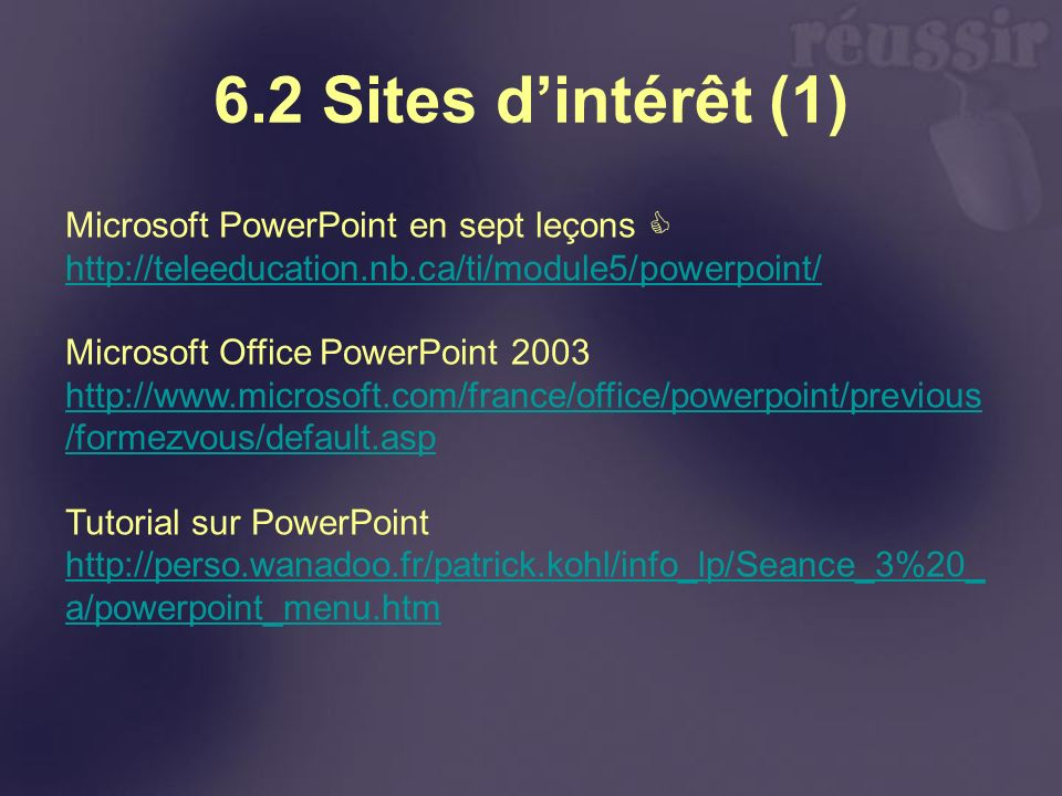 6.2 Sites dintérêt (1) Microsoft PowerPoint en sept leçons http://teleeducation.nb.ca/ti/module5/powerpoint/ Microsoft Office PowerPoint 2003 http://www.microsoft.com/france/office/powerpoint/previous /formezvous/default.asp Tutorial sur PowerPoint http://perso.wanadoo.fr/patrick.kohl/info_lp/Seance_3%20_ a/powerpoint_menu.htm