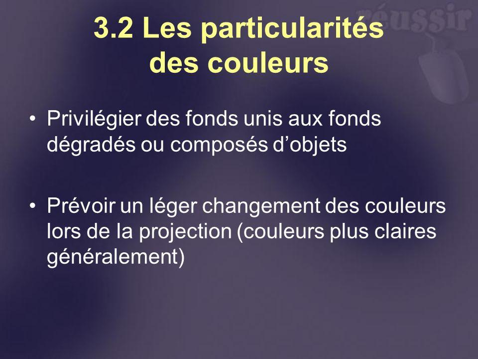 3.2 Les particularités des couleurs Privilégier des fonds unis aux fonds dégradés ou composés dobjets Prévoir un léger changement des couleurs lors de