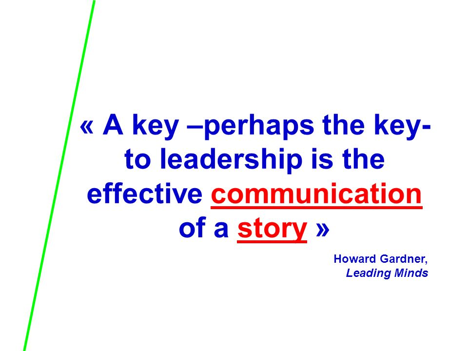 « A key –perhaps the key- to leadership is the effective communication of a story » Howard Gardner, Leading Minds