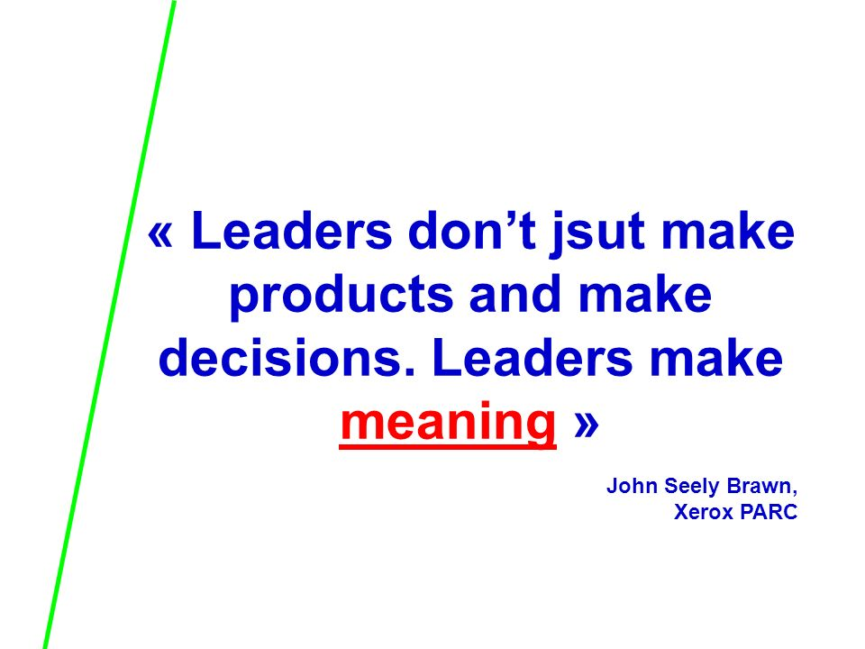 « Leaders dont jsut make products and make decisions. Leaders make meaning » John Seely Brawn, Xerox PARC