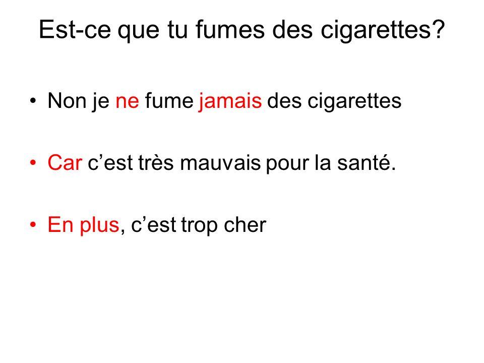 Est-ce que tu fumes des cigarettes? Non je ne fume jamais des cigarettes Car cest très mauvais pour la santé. En plus, cest trop cher