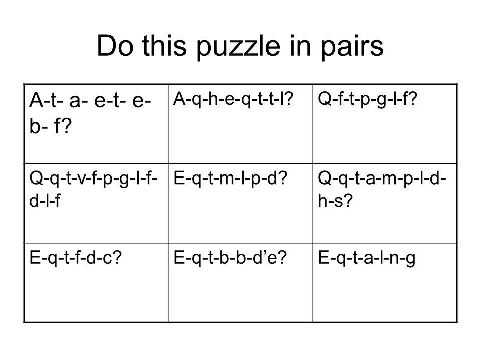 Do this puzzle in pairs A-t- a- e-t- e- b- f? A-q-h-e-q-t-t-l?Q-f-t-p-g-l-f? Q-q-t-v-f-p-g-l-f- d-l-f E-q-t-m-l-p-d?Q-q-t-a-m-p-l-d- h-s? E-q-t-f-d-c?