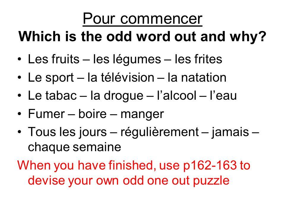 Pour commencer Which is the odd word out and why? Les fruits – les légumes – les frites Le sport – la télévision – la natation Le tabac – la drogue –