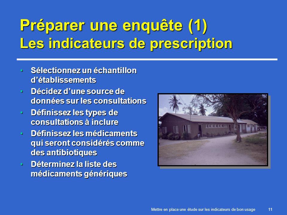 Mettre en place une étude sur les indicateurs de bon usage11 Préparer une enquête (1) Les indicateurs de prescription Sélectionnez un échantillon détablissementsSélectionnez un échantillon détablissements Décidez dune source de données sur les consultationsDécidez dune source de données sur les consultations Définissez les types de consultations à inclureDéfinissez les types de consultations à inclure Définissez les médicaments qui seront considérés comme des antibiotiquesDéfinissez les médicaments qui seront considérés comme des antibiotiques Déterminez la liste des médicaments génériquesDéterminez la liste des médicaments génériques