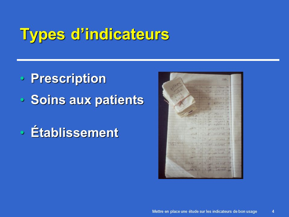 Mettre en place une étude sur les indicateurs de bon usage4 Types dindicateurs PrescriptionPrescription Soins aux patientsSoins aux patients ÉtablissementÉtablissement