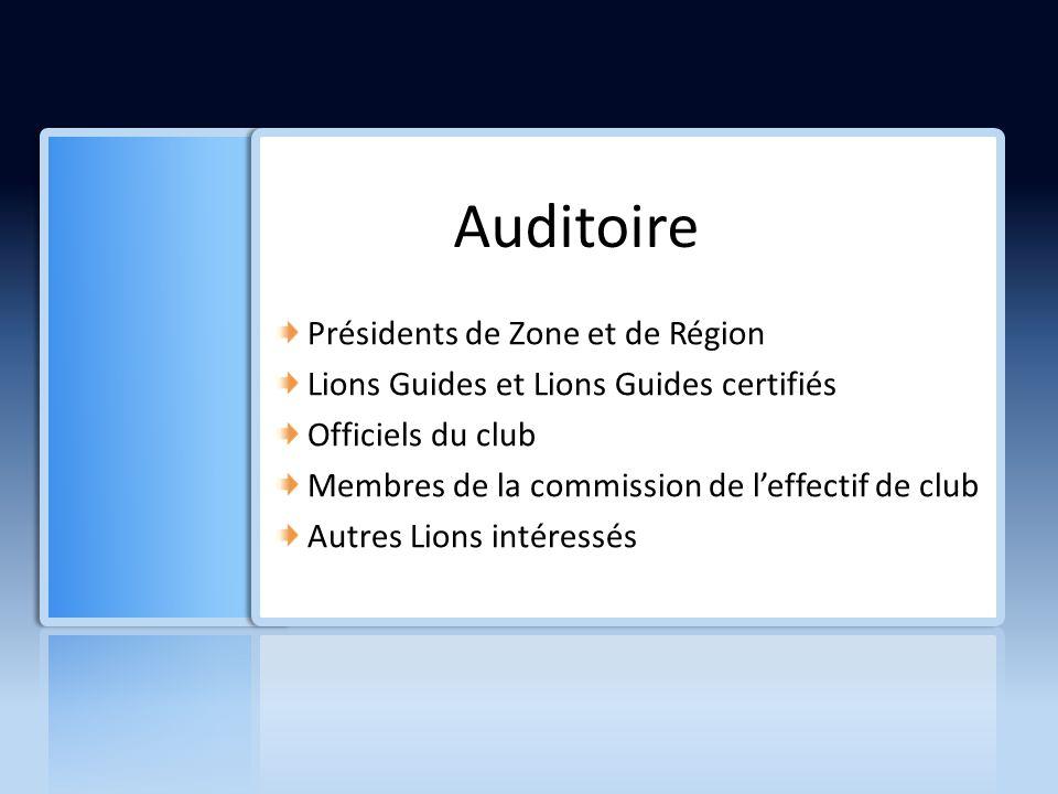 Auditoire Présidents de Zone et de Région Lions Guides et Lions Guides certifiés Officiels du club Membres de la commission de leffectif de club Autres Lions intéressés