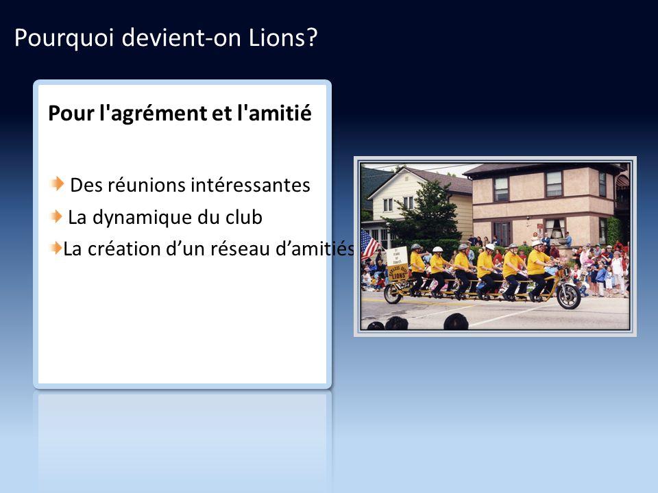 Pour l agrément et l amitié Des réunions intéressantes La dynamique du club La création dun réseau damitiés Pourquoi devient-on Lions?