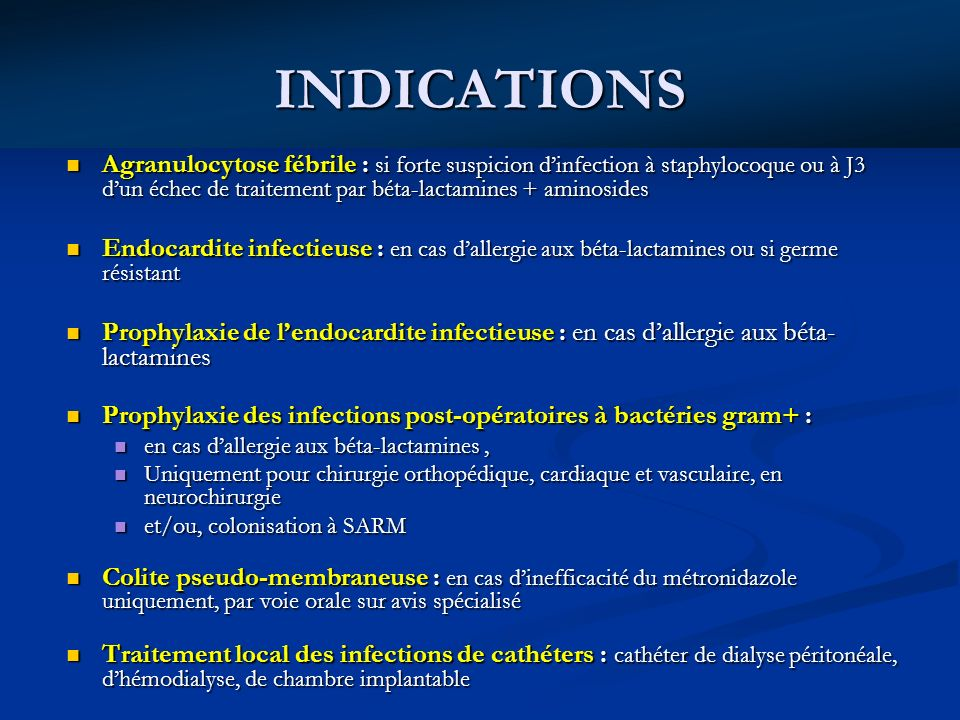 INDICATIONS Agranulocytose fébrile : si forte suspicion dinfection à staphylocoque ou à J3 dun échec de traitement par béta-lactamines + aminosides Agranulocytose fébrile : si forte suspicion dinfection à staphylocoque ou à J3 dun échec de traitement par béta-lactamines + aminosides Endocardite infectieuse : en cas dallergie aux béta-lactamines ou si germe résistant Endocardite infectieuse : en cas dallergie aux béta-lactamines ou si germe résistant Prophylaxie de lendocardite infectieuse : en cas dallergie aux béta- lactamines Prophylaxie de lendocardite infectieuse : en cas dallergie aux béta- lactamines Prophylaxie des infections post-opératoires à bactéries gram+ : Prophylaxie des infections post-opératoires à bactéries gram+ : en cas dallergie aux béta-lactamines, en cas dallergie aux béta-lactamines, Uniquement pour chirurgie orthopédique, cardiaque et vasculaire, en neurochirurgie Uniquement pour chirurgie orthopédique, cardiaque et vasculaire, en neurochirurgie et/ou, colonisation à SARM et/ou, colonisation à SARM Colite pseudo-membraneuse : en cas dinefficacité du métronidazole uniquement, par voie orale sur avis spécialisé Colite pseudo-membraneuse : en cas dinefficacité du métronidazole uniquement, par voie orale sur avis spécialisé Traitement local des infections de cathéters : cathéter de dialyse péritonéale, dhémodialyse, de chambre implantable Traitement local des infections de cathéters : cathéter de dialyse péritonéale, dhémodialyse, de chambre implantable