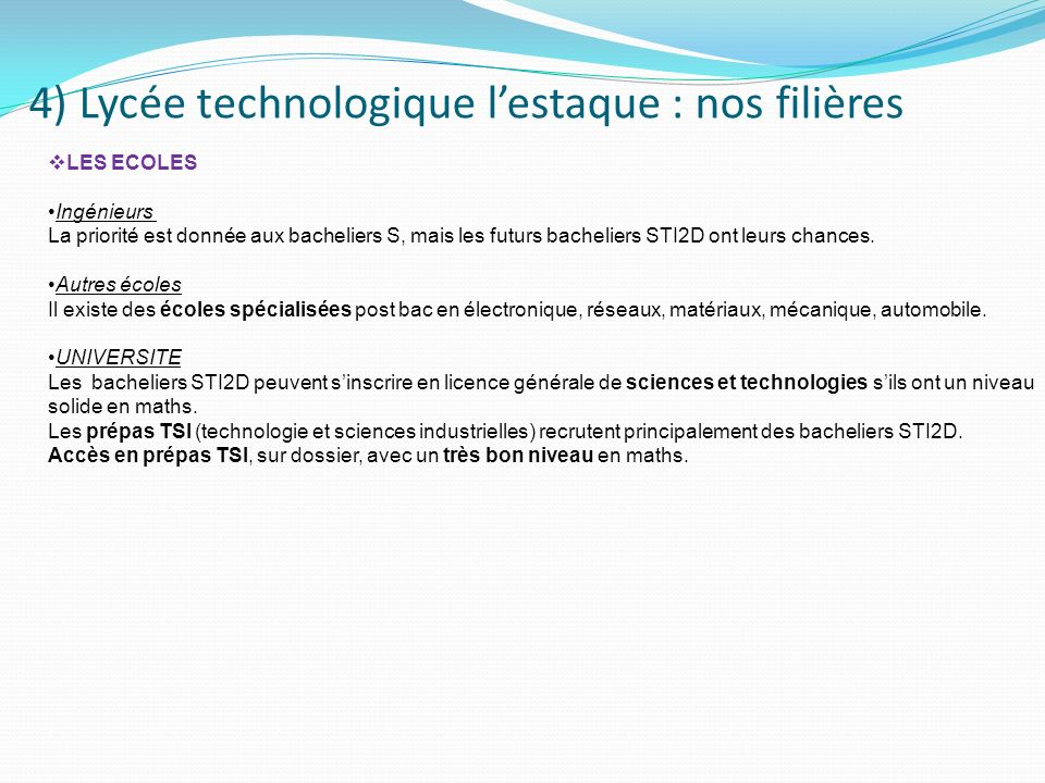 4) Lycée technologique lestaque : nos filières STI 2 D LES ECOLES Ingénieurs La priorité est donnée aux bacheliers S, mais les futurs bacheliers STI2D