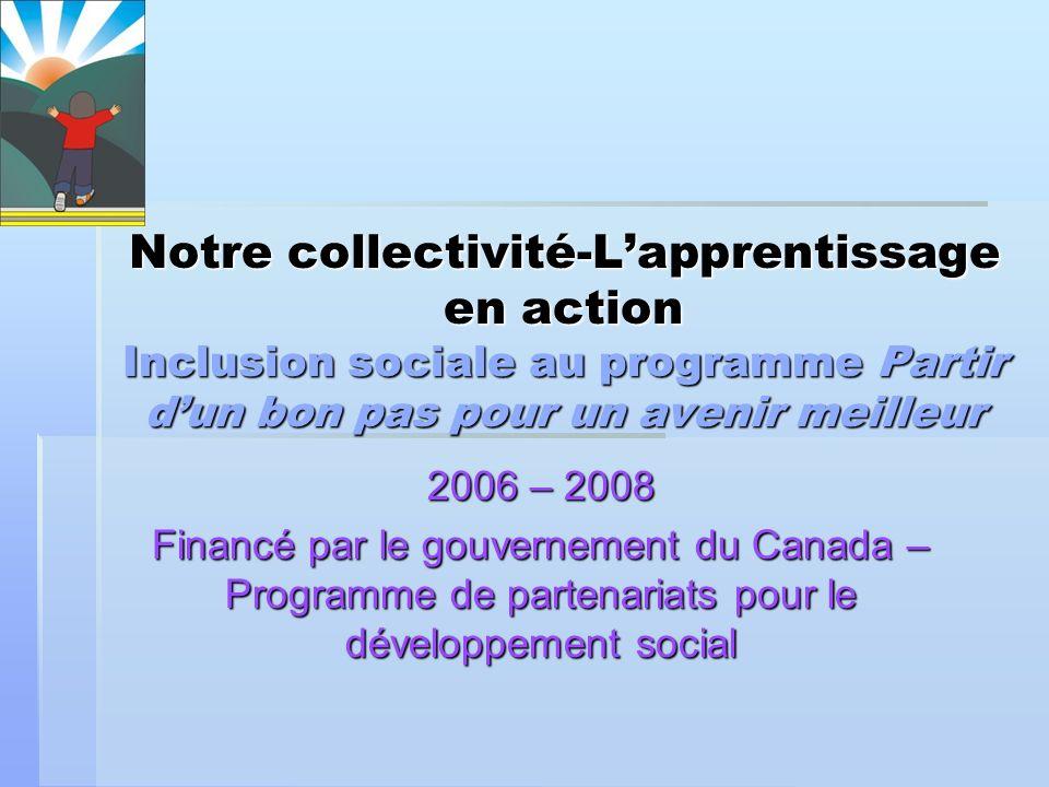 Notre collectivité- Lapprentissage en action (2006–2008) Linitiative Notre collectivité-Lapprentissage en action a bénéficié dun financement du Programme de partenariats pour le développement social du gouvernement du Canada pendant deux ans et demi.