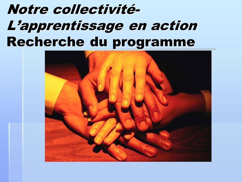 Notre collectivité- Lapprentissage en action Recherche du programme