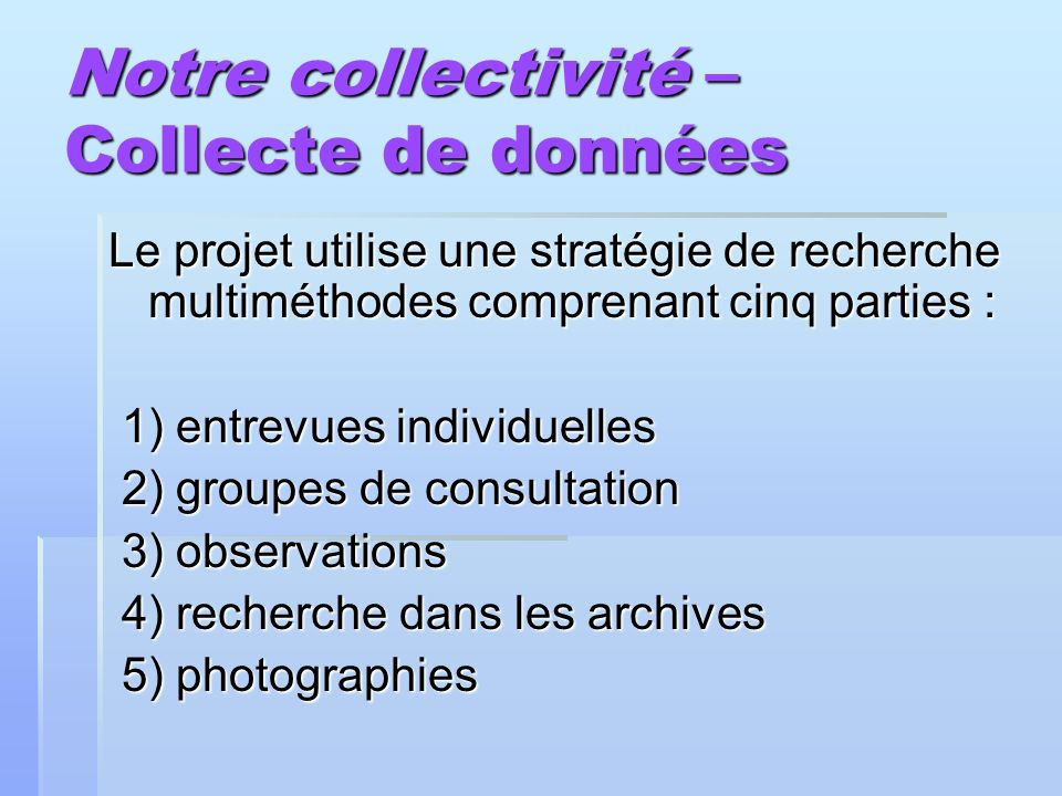 Notre collectivité – Collecte de données Le projet utilise une stratégie de recherche multiméthodes comprenant cinq parties : 1) entrevues individuell