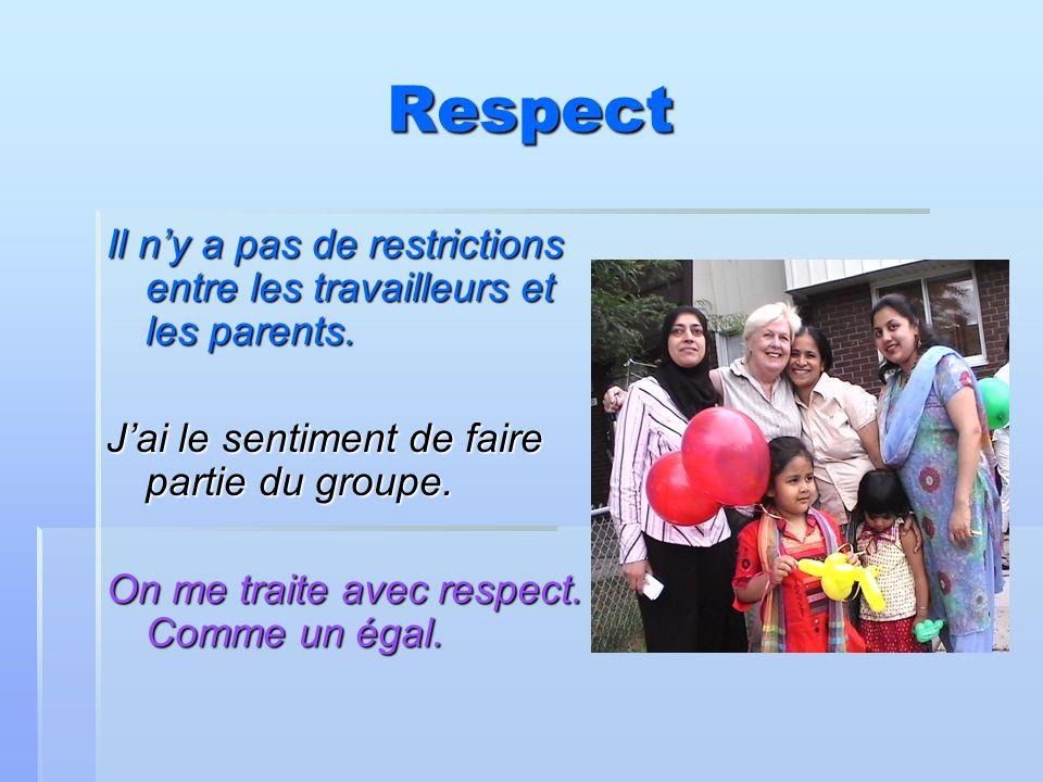 Respect Il ny a pas de restrictions entre les travailleurs et les parents. Jai le sentiment de faire partie du groupe. On me traite avec respect. Comm
