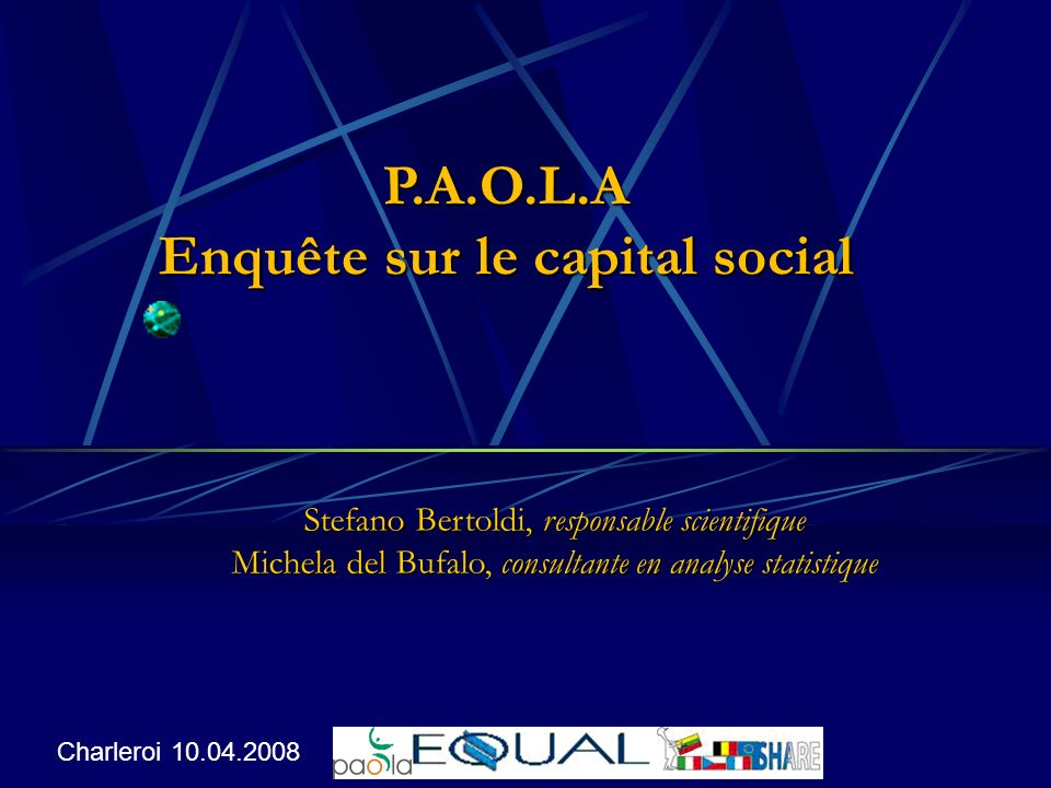 P.A.O.L.A Enquête sur le capital social Stefano Bertoldi, responsable scientifique Michela del Bufalo, consultante en analyse statistique Charleroi 10.04.2008