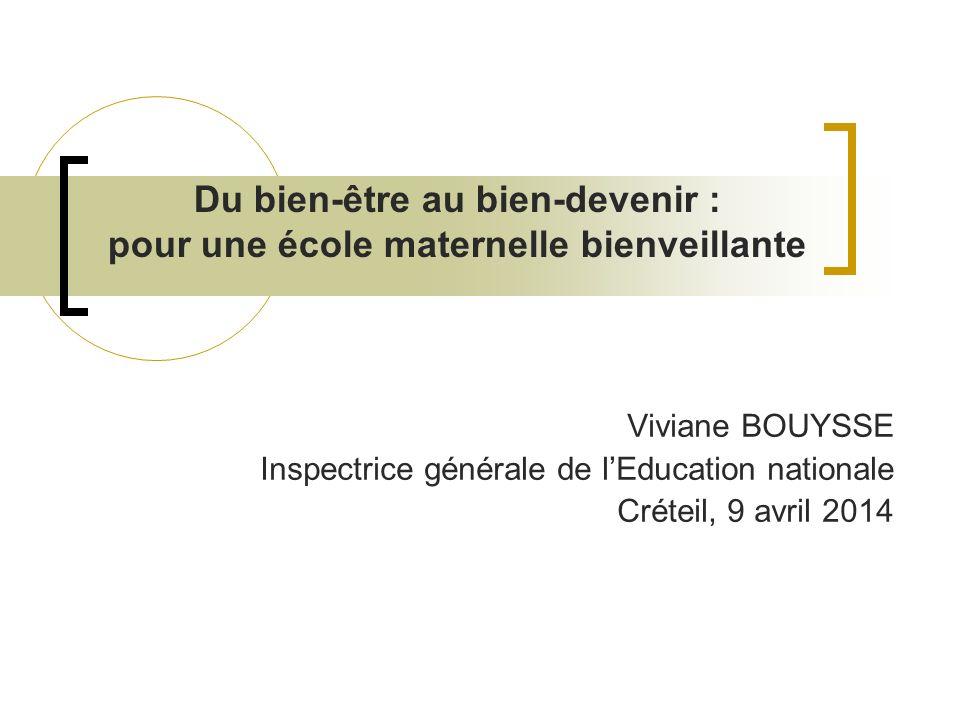 Viviane BOUYSSE Inspectrice générale de lEducation nationale Créteil, 9 avril 2014 Du bien-être au bien-devenir : pour une école maternelle bienveilla