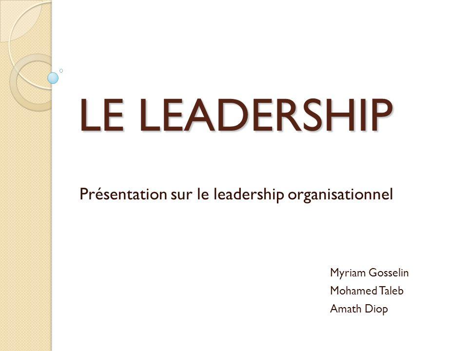 LE LEADERSHIP Présentation sur le leadership organisationnel Myriam Gosselin Mohamed Taleb Amath Diop