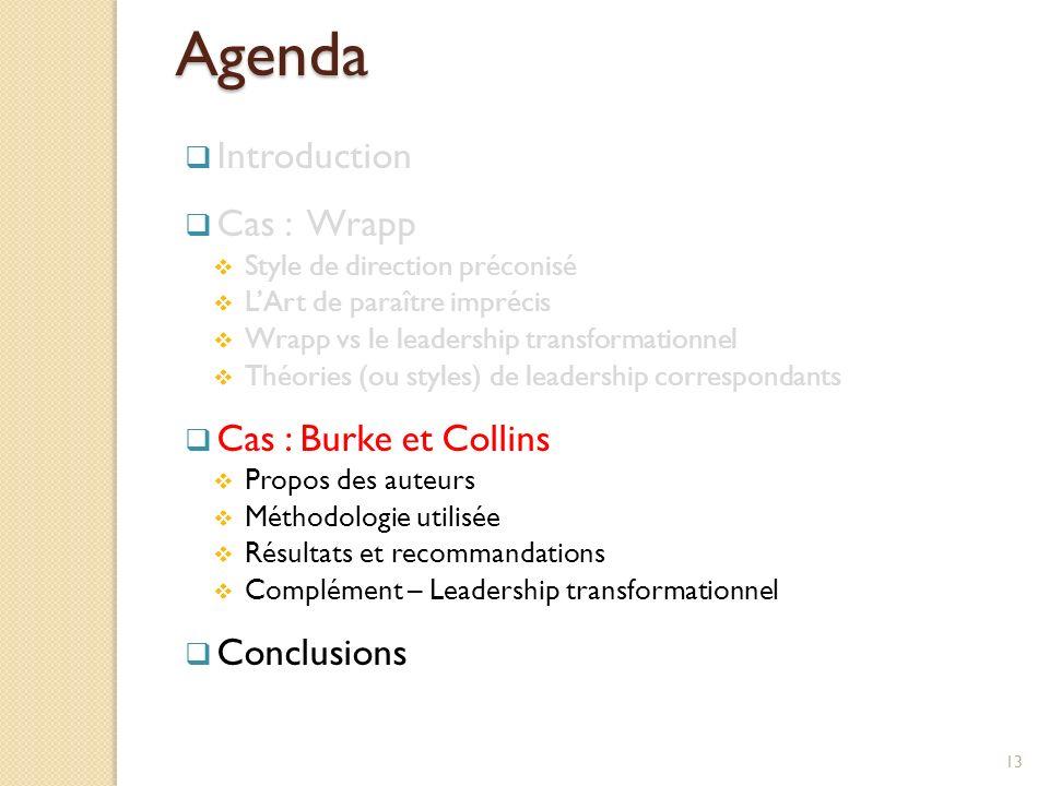 Agenda Introduction Cas : Wrapp Style de direction préconisé LArt de paraître imprécis Wrapp vs le leadership transformationnel Théories (ou styles) de leadership correspondants Cas : Burke et Collins Propos des auteurs Méthodologie utilisée Résultats et recommandations Complément – Leadership transformationnel Conclusions 13