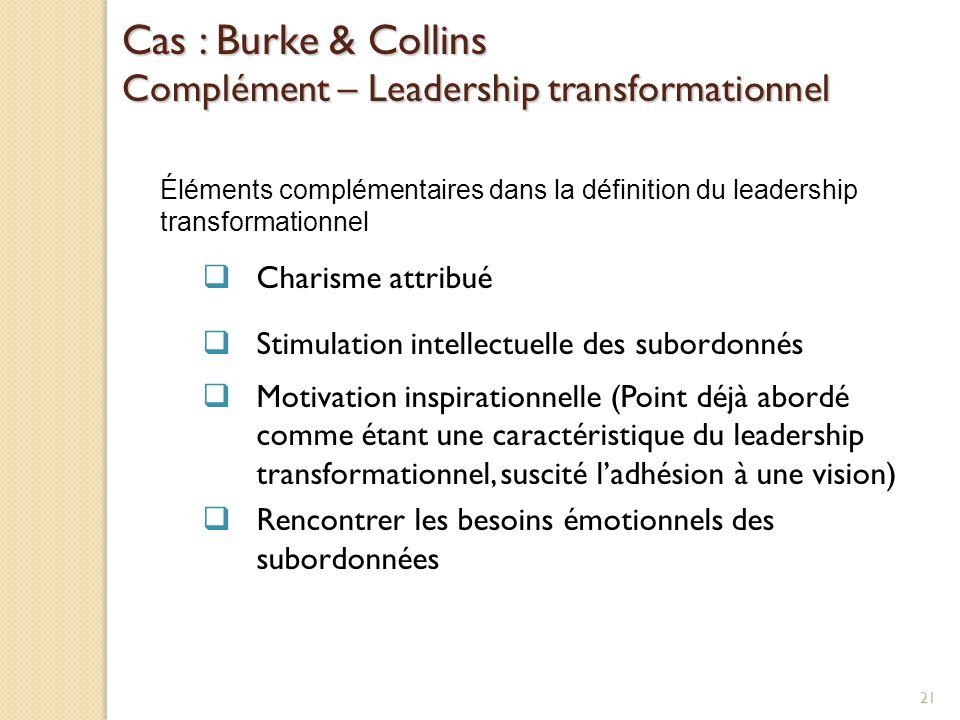 Cas : Burke & Collins Complément – Leadership transformationnel Éléments complémentaires dans la définition du leadership transformationnel Charisme attribué Stimulation intellectuelle des subordonnés Motivation inspirationnelle (Point déjà abordé comme étant une caractéristique du leadership transformationnel, suscité ladhésion à une vision) Rencontrer les besoins émotionnels des subordonnées 21