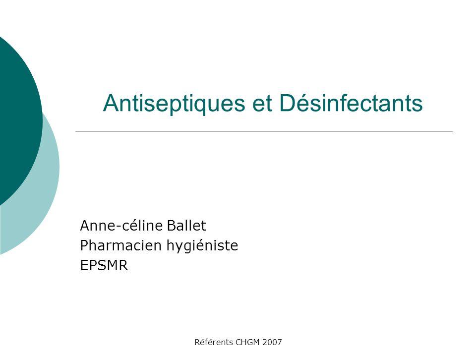 Référents CHGM 2007 Antiseptiques et Désinfectants Anne-céline Ballet Pharmacien hygiéniste EPSMR