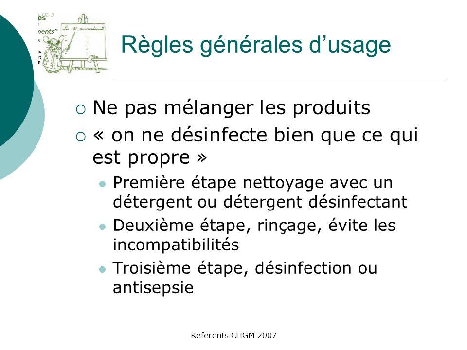 Référents CHGM 2007 Règles générales dusage Ne pas mélanger les produits « on ne désinfecte bien que ce qui est propre » Première étape nettoyage avec un détergent ou détergent désinfectant Deuxième étape, rinçage, évite les incompatibilités Troisième étape, désinfection ou antisepsie