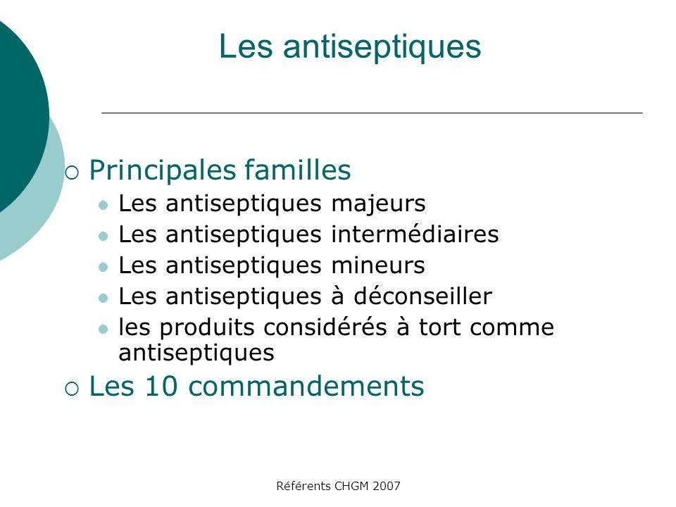 Référents CHGM 2007 Les antiseptiques Principales familles Les antiseptiques majeurs Les antiseptiques intermédiaires Les antiseptiques mineurs Les an