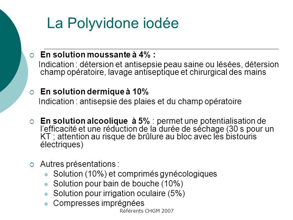 Référents CHGM 2007 La Polyvidone iodée En solution moussante à 4% : Indication : détersion et antisepsie peau saine ou lésées, détersion champ opérat