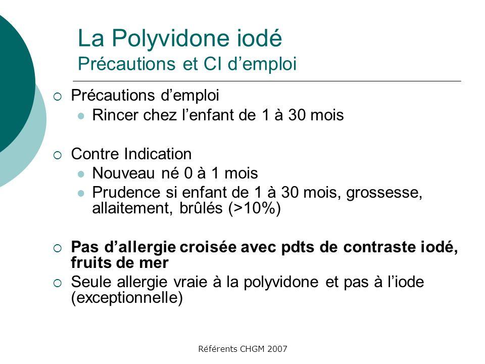 Référents CHGM 2007 La Polyvidone iodé Précautions et CI demploi Précautions demploi Rincer chez lenfant de 1 à 30 mois Contre Indication Nouveau né 0