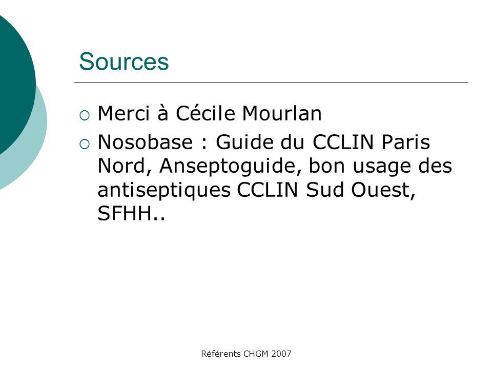 Référents CHGM 2007 Sources Merci à Cécile Mourlan Nosobase : Guide du CCLIN Paris Nord, Anseptoguide, bon usage des antiseptiques CCLIN Sud Ouest, SFHH..