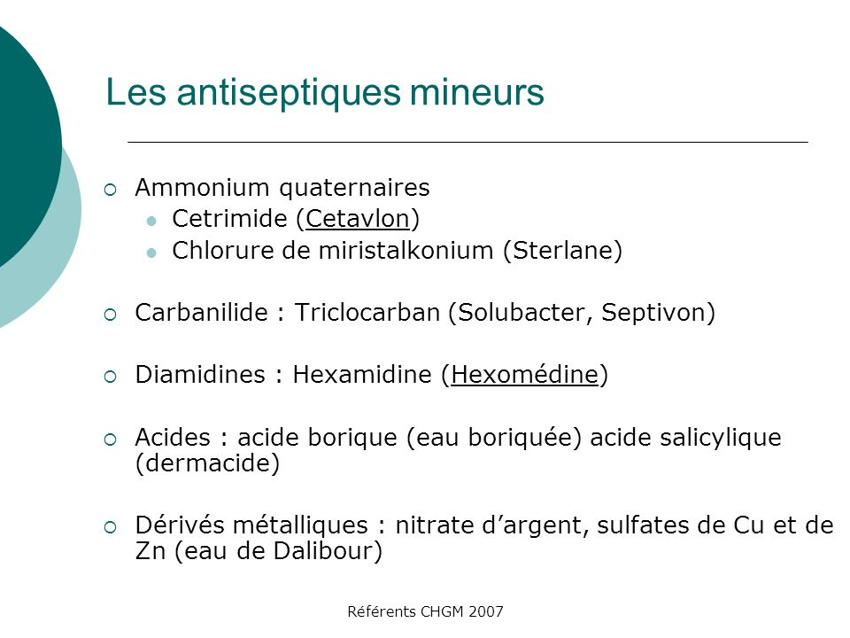 Référents CHGM 2007 Les antiseptiques mineurs Ammonium quaternaires Cetrimide (Cetavlon) Chlorure de miristalkonium (Sterlane) Carbanilide : Triclocarban (Solubacter, Septivon) Diamidines : Hexamidine (Hexomédine) Acides : acide borique (eau boriquée) acide salicylique (dermacide) Dérivés métalliques : nitrate dargent, sulfates de Cu et de Zn (eau de Dalibour)