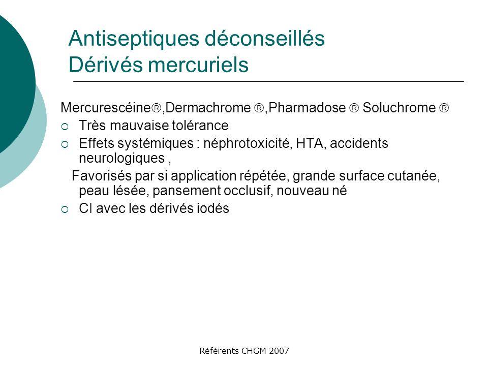 Référents CHGM 2007 Antiseptiques déconseillés Dérivés mercuriels Mercurescéine,Dermachrome,Pharmadose Soluchrome Très mauvaise tolérance Effets systé