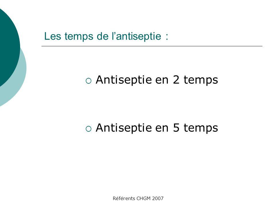 Référents CHGM 2007 Les temps de lantiseptie : Antiseptie en 2 temps Antiseptie en 5 temps