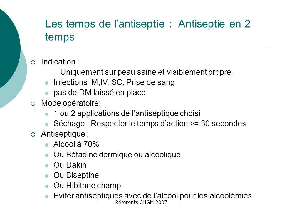 Référents CHGM 2007 Les temps de lantiseptie : Antiseptie en 2 temps Indication : Uniquement sur peau saine et visiblement propre : Injections IM,IV,