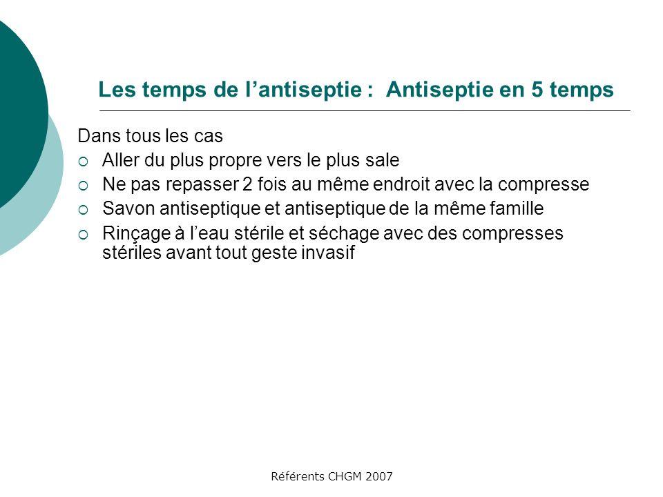 Référents CHGM 2007 Les temps de lantiseptie : Antiseptie en 5 temps Dans tous les cas Aller du plus propre vers le plus sale Ne pas repasser 2 fois a
