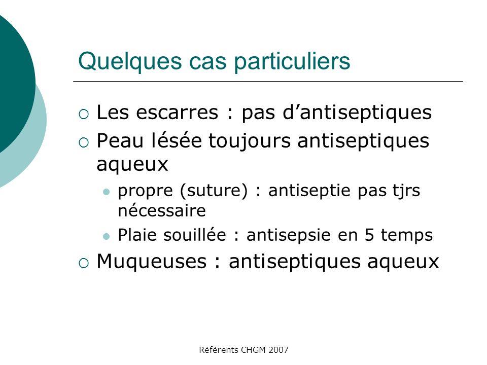 Référents CHGM 2007 Quelques cas particuliers Les escarres : pas dantiseptiques Peau lésée toujours antiseptiques aqueux propre (suture) : antiseptie
