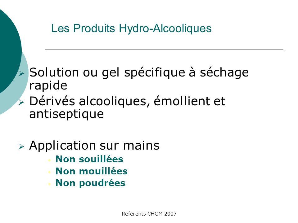 Référents CHGM 2007 Les Produits Hydro-Alcooliques Solution ou gel spécifique à séchage rapide Dérivés alcooliques, émollient et antiseptique Applicat