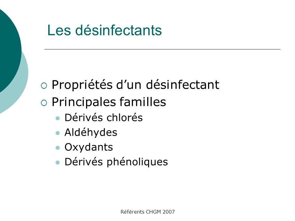 Référents CHGM 2007 Les désinfectants Propriétés dun désinfectant Principales familles Dérivés chlorés Aldéhydes Oxydants Dérivés phénoliques