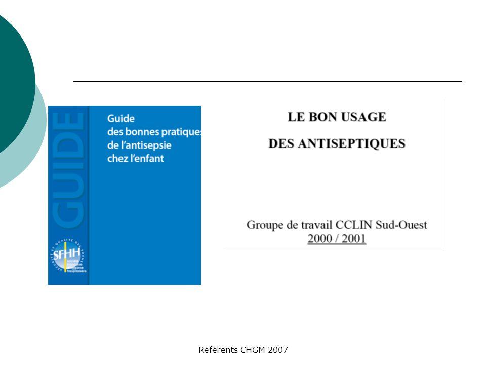 Référents CHGM 2007 La Chlorhexidine : indications En solution moussante 4% : Hibiscrub® Indications : lavage antiseptique et chirurgical des mains, nettoyage des affections de la peau En sol.