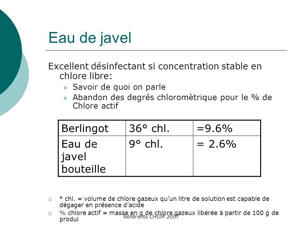 Référents CHGM 2007 Eau de javel Excellent désinfectant si concentration stable en chlore libre: Savoir de quoi on parle Abandon des degrés chloromètrique pour le % de Chlore actif ° chl.